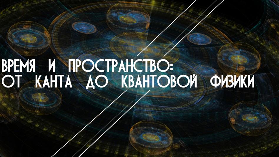 Время и пространство: от Канта до квантовой физики (20 июля)